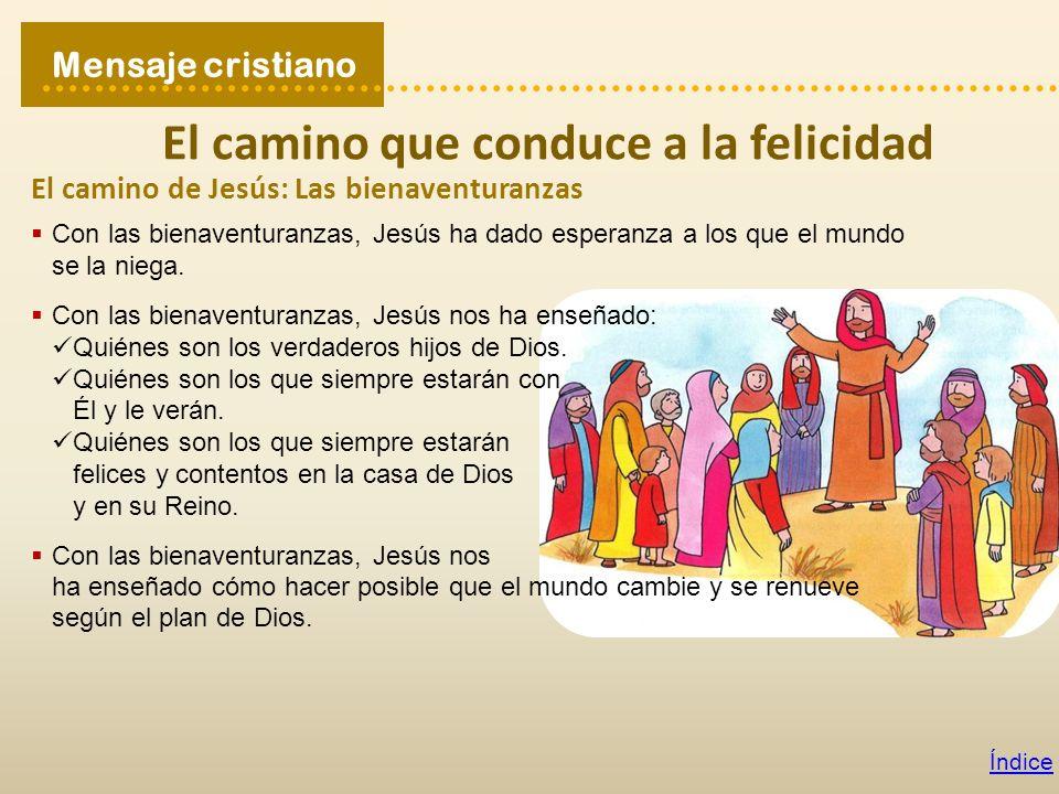 Mensaje cristiano Índice El camino que conduce a la felicidad El camino de Jesús: Las bienaventuranzas Con las bienaventuranzas, Jesús ha dado esperan