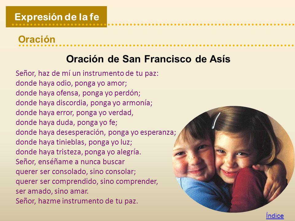 Oración Índice Expresión de la fe Oración de San Francisco de Asís Señor, haz de mí un instrumento de tu paz: donde haya odio, ponga yo amor; donde ha