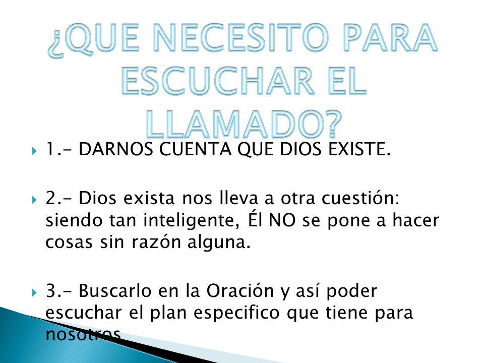 1.- DARNOS CUENTA QUE DIOS EXISTE. 2.- Dios exista nos lleva a otra cuestión: siendo tan inteligente, Él NO se pone a hacer cosas sin razón alguna. 3.