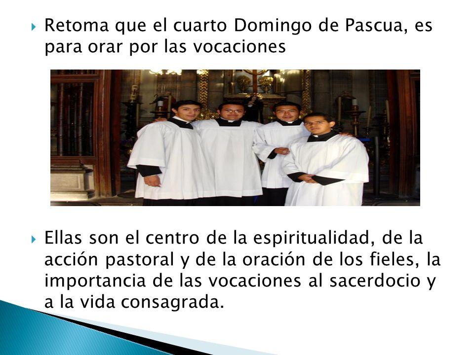 Retoma que el cuarto Domingo de Pascua, es para orar por las vocaciones Ellas son el centro de la espiritualidad, de la acción pastoral y de la oració