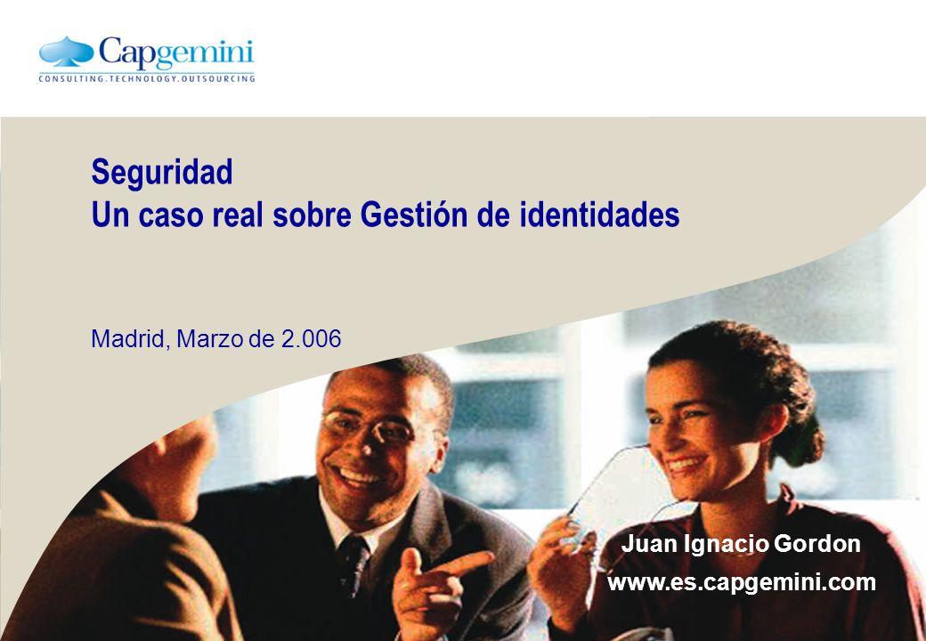 Seguridad Un caso real sobre Gestión de identidades Madrid, Marzo de 2.006 Juan Ignacio Gordon www.es.capgemini.com