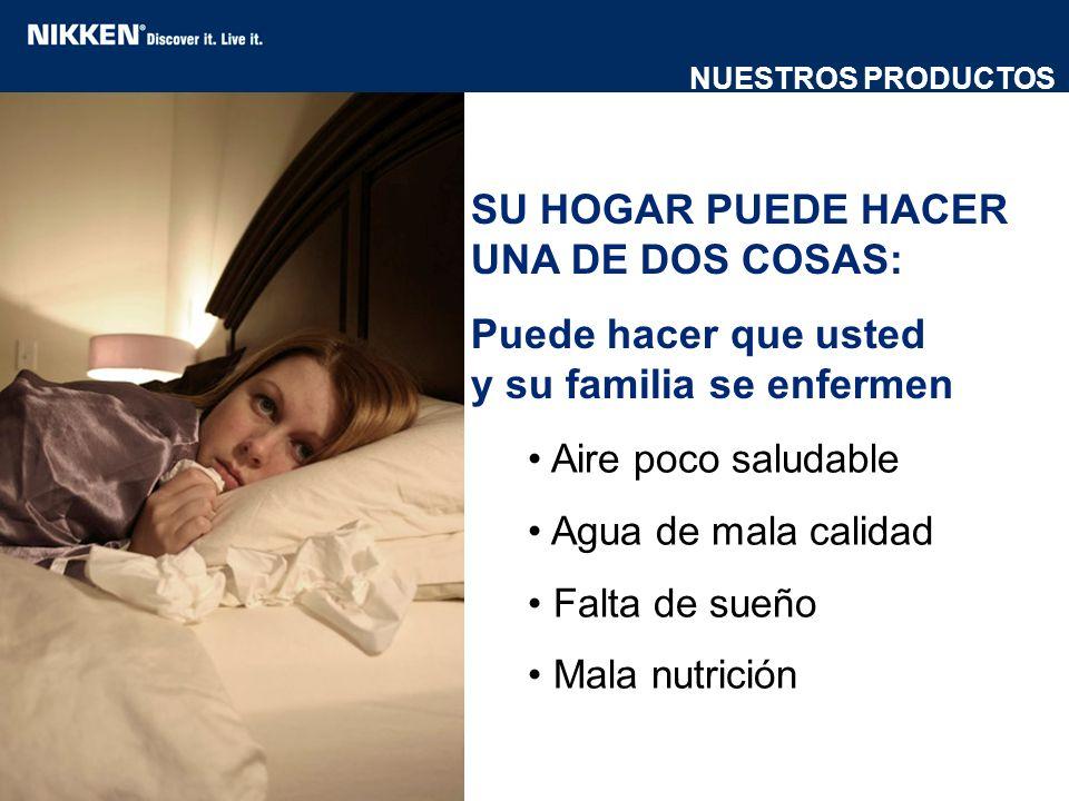 SU HOGAR PUEDE HACER UNA DE DOS COSAS: Puede hacer que usted y su familia se enfermen Aire poco saludable Agua de mala calidad Falta de sueño Mala nut