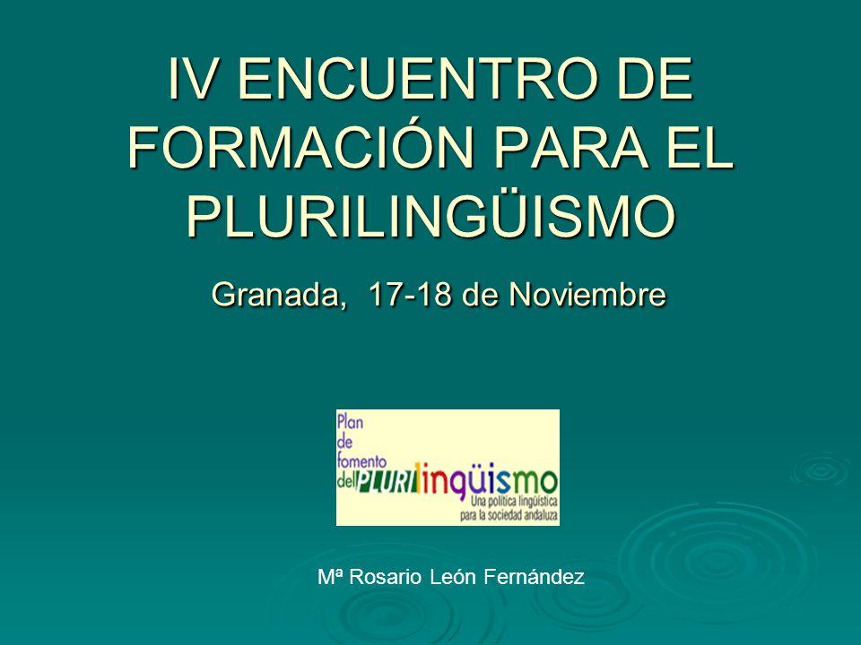 IV ENCUENTRO DE FORMACIÓN PARA EL PLURILINGÜISMO Granada, 17-18 de Noviembre Mª Rosario León Fernández