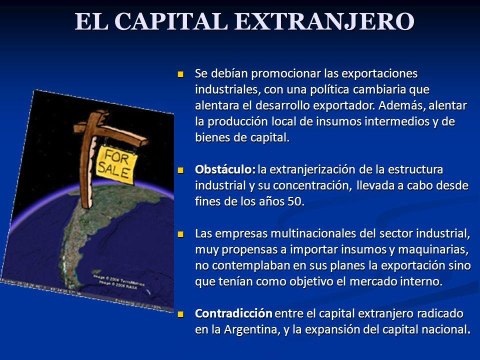 EL CAPITAL EXTRANJERO Se debían promocionar las exportaciones industriales, con una política cambiaria que alentara el desarrollo exportador. Además,