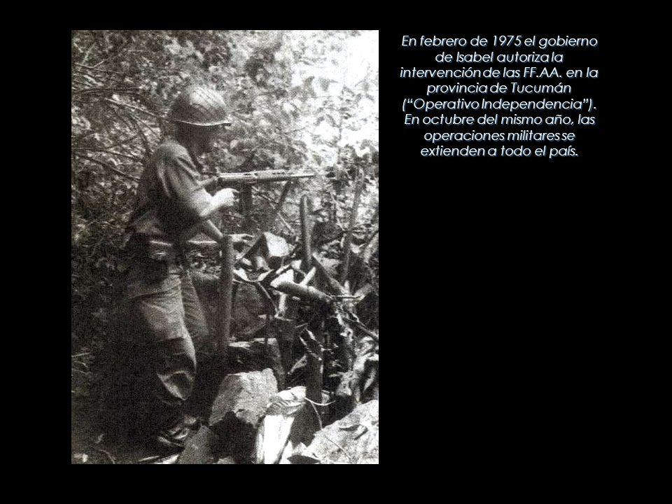 En febrero de 1975 el gobierno de Isabel autoriza la intervención de las FF.AA. en la provincia de Tucumán (Operativo Independencia). En octubre del m