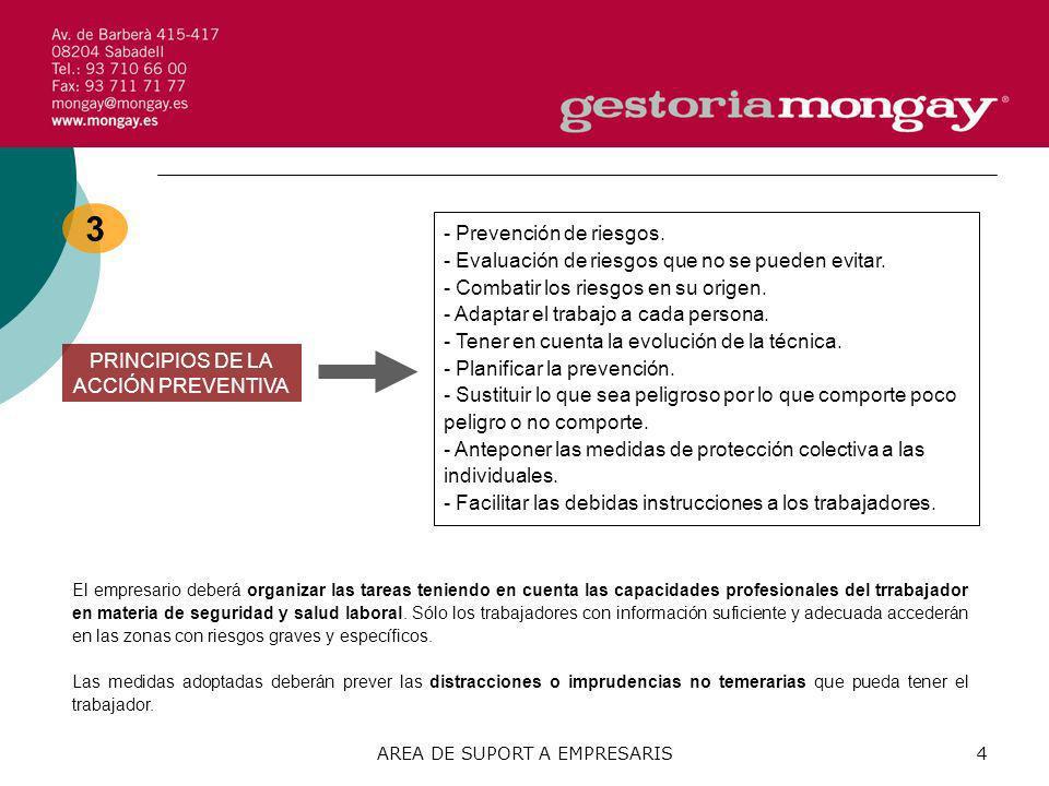 AREA DE SUPORT A EMPRESARIS4 3 PRINCIPIOS DE LA ACCIÓN PREVENTIVA - Prevención de riesgos. - Evaluación de riesgos que no se pueden evitar. - Combatir