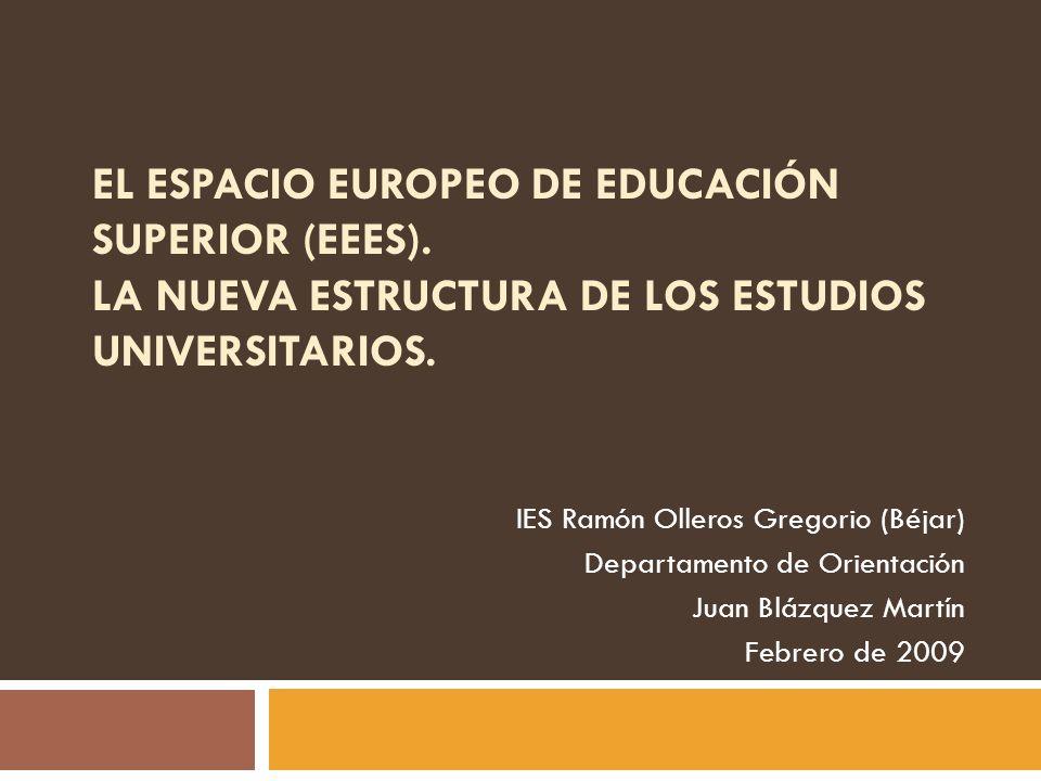 EL ESPACIO EUROPEO DE EDUCACIÓN SUPERIOR (EEES). LA NUEVA ESTRUCTURA DE LOS ESTUDIOS UNIVERSITARIOS. IES Ramón Olleros Gregorio (Béjar) Departamento d
