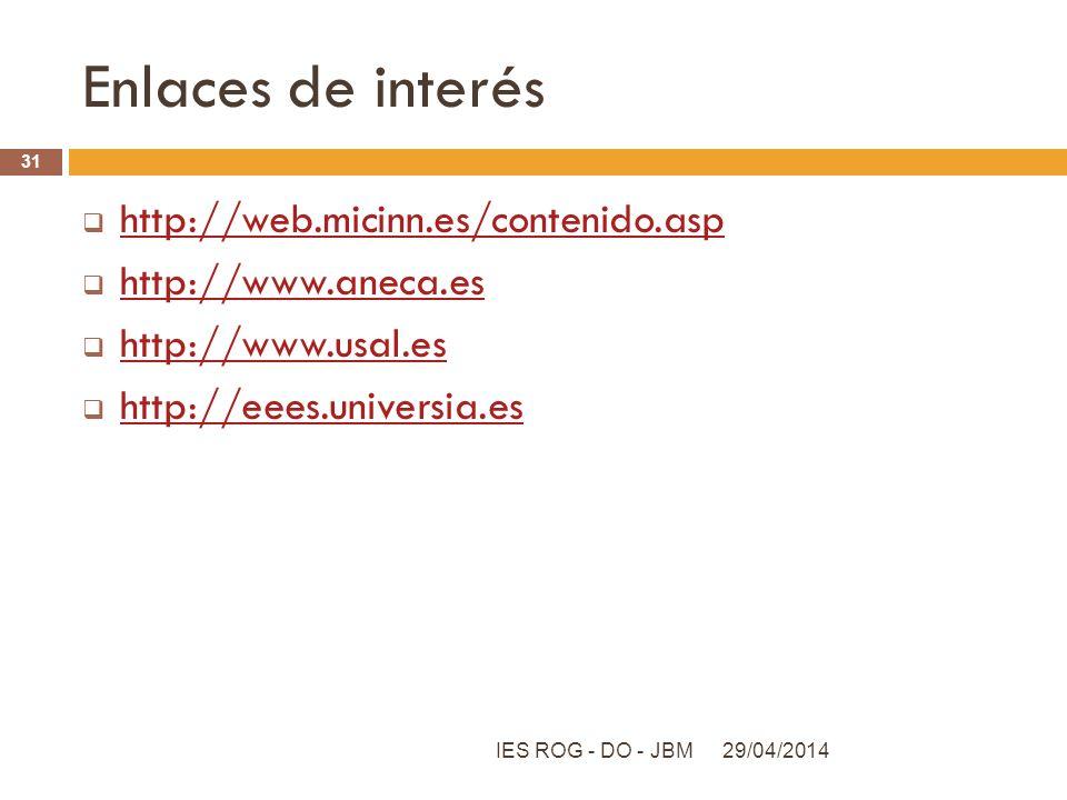 Enlaces de interés http://web.micinn.es/contenido.asp http://www.aneca.es http://www.usal.es http://eees.universia.es 29/04/2014IES ROG - DO - JBM 31