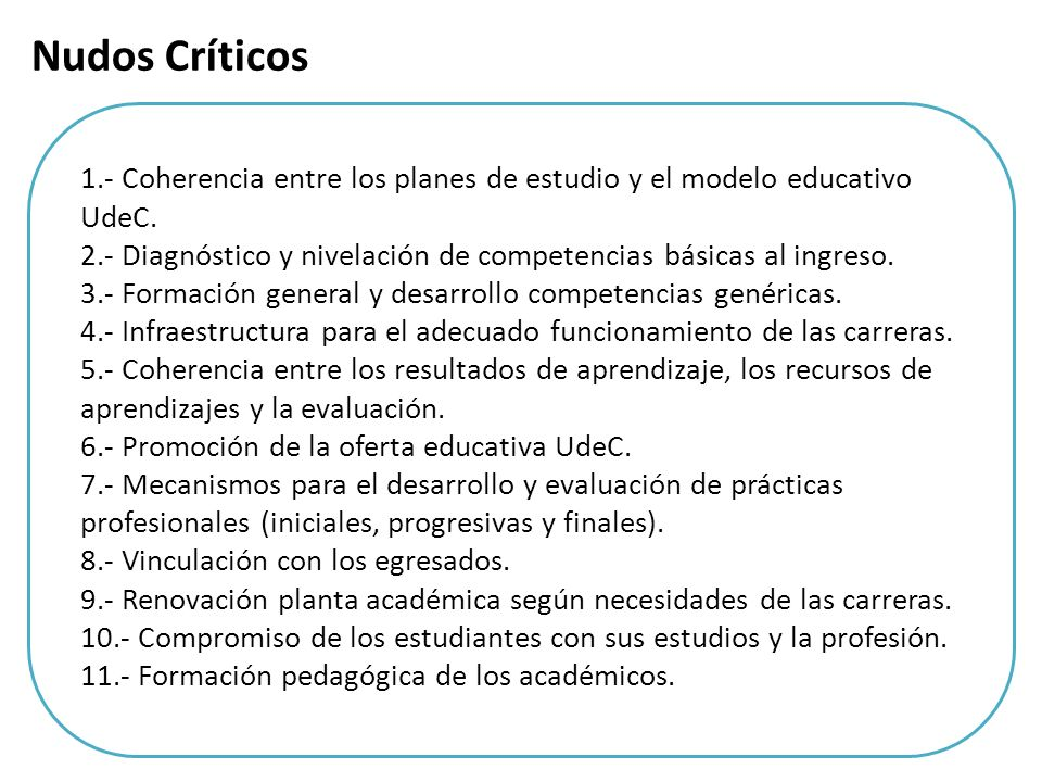 1.- Coherencia entre los planes de estudio y el modelo educativo UdeC. 2.- Diagnóstico y nivelación de competencias básicas al ingreso. 3.- Formación