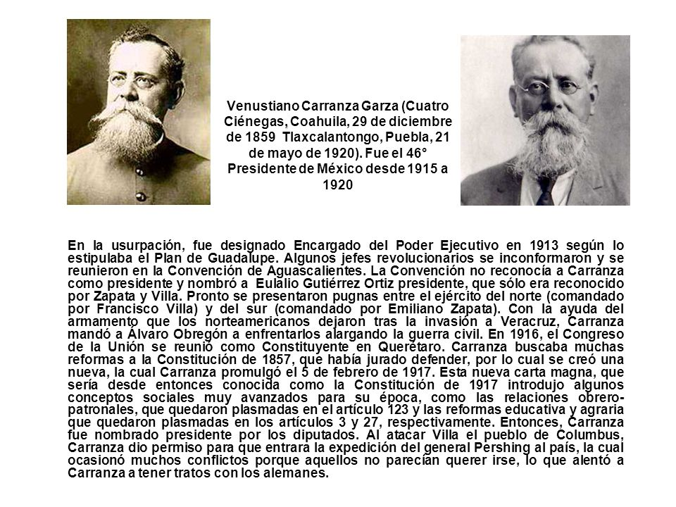 , Venustiano Carranza Garza (Cuatro Ciénegas, Coahuila, 29 de diciembre de 1859 Tlaxcalantongo, Puebla, 21 de mayo de 1920). Fue el 46° Presidente de
