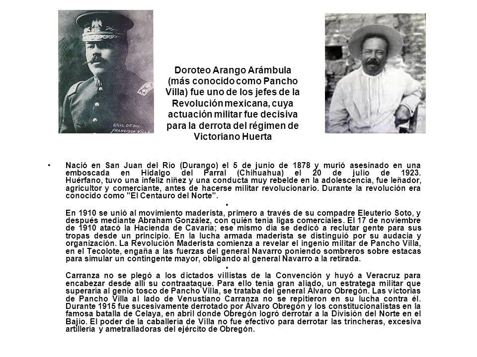 Doroteo Arango Arámbula (más conocido como Pancho Villa) fue uno de los jefes de la Revolución mexicana, cuya actuación militar fue decisiva para la d