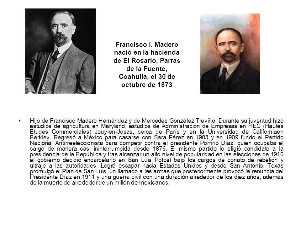 Francisco I. Madero nació en la hacienda de El Rosario, Parras de la Fuente, Coahuila, el 30 de octubre de 1873 Hijo de Francisco Madero Hernández y d
