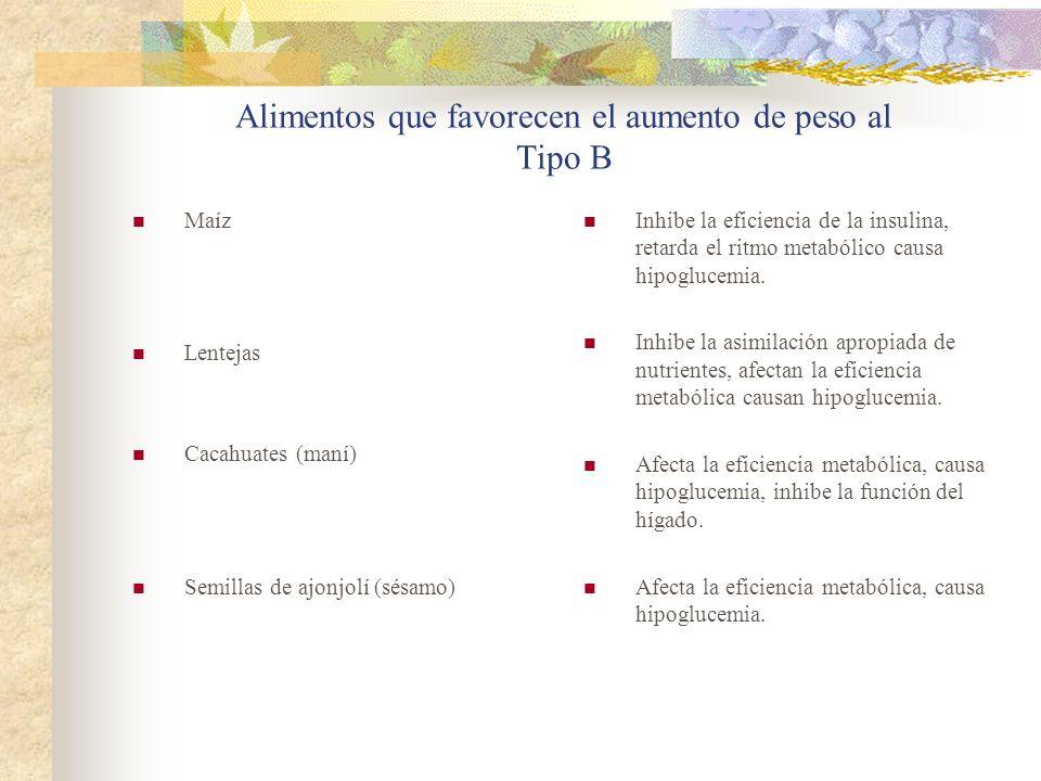 Alimentos que favorecen el aumento de peso al Tipo B Maíz Lentejas Cacahuates (maní) Semillas de ajonjolí (sésamo) Inhibe la eficiencia de la insulina