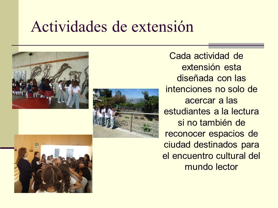Actividades de extensión Cada actividad de extensión esta diseñada con las intenciones no solo de acercar a las estudiantes a la lectura si no también de reconocer espacios de ciudad destinados para el encuentro cultural del mundo lector