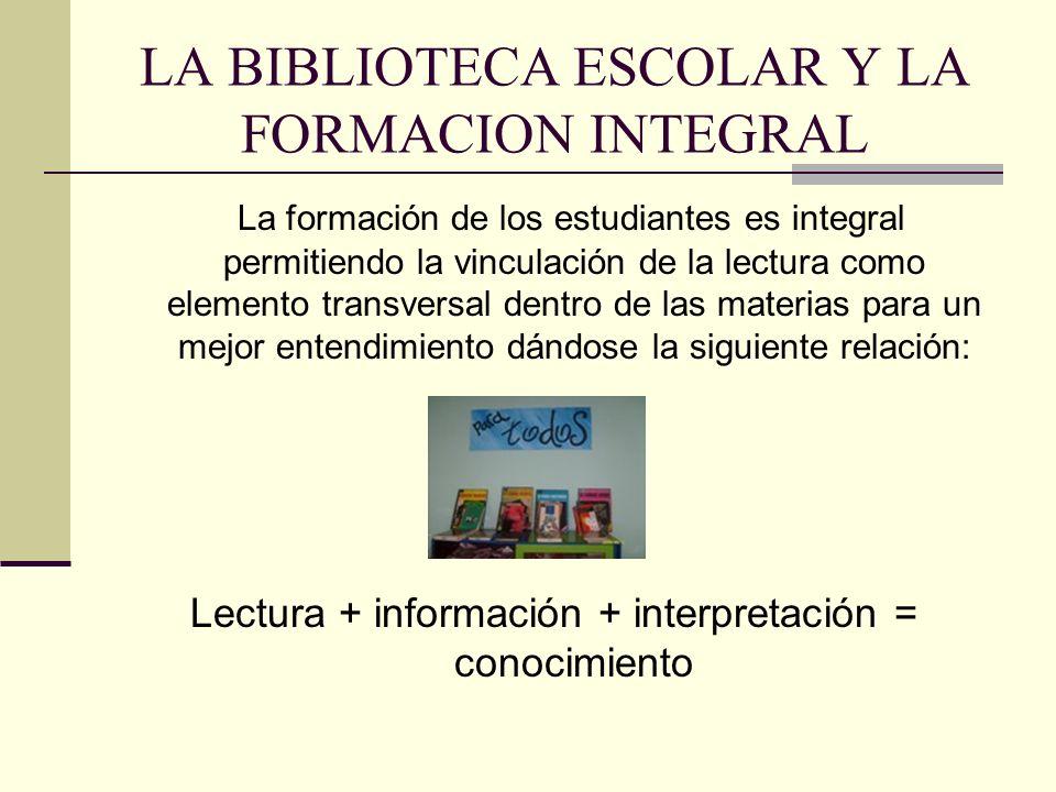 LA BIBLIOTECA ESCOLAR Y LA FORMACION INTEGRAL La formación de los estudiantes es integral permitiendo la vinculación de la lectura como elemento transversal dentro de las materias para un mejor entendimiento dándose la siguiente relación: Lectura + información + interpretación = conocimiento
