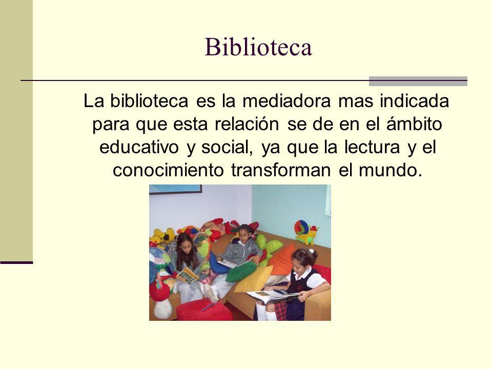 Biblioteca La biblioteca es la mediadora mas indicada para que esta relación se de en el ámbito educativo y social, ya que la lectura y el conocimiento transforman el mundo.