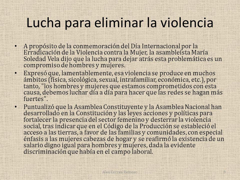 Lucha para eliminar la violencia A propósito de la conmemoración del Día Internacional por la Erradicación de la Violencia contra la Mujer, la asambleísta María Soledad Vela dijo que la lucha para dejar atrás esta problemática es un compromiso de hombres y mujeres.