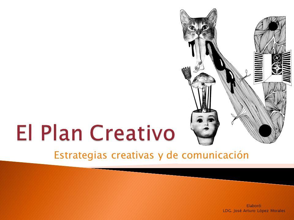 Estrategias creativas y de comunicación Elaboró: LDG. José Arturo López Morales