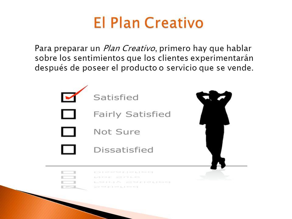 Para preparar un Plan Creativo, primero hay que hablar sobre los sentimientos que los clientes experimentarán después de poseer el producto o servicio