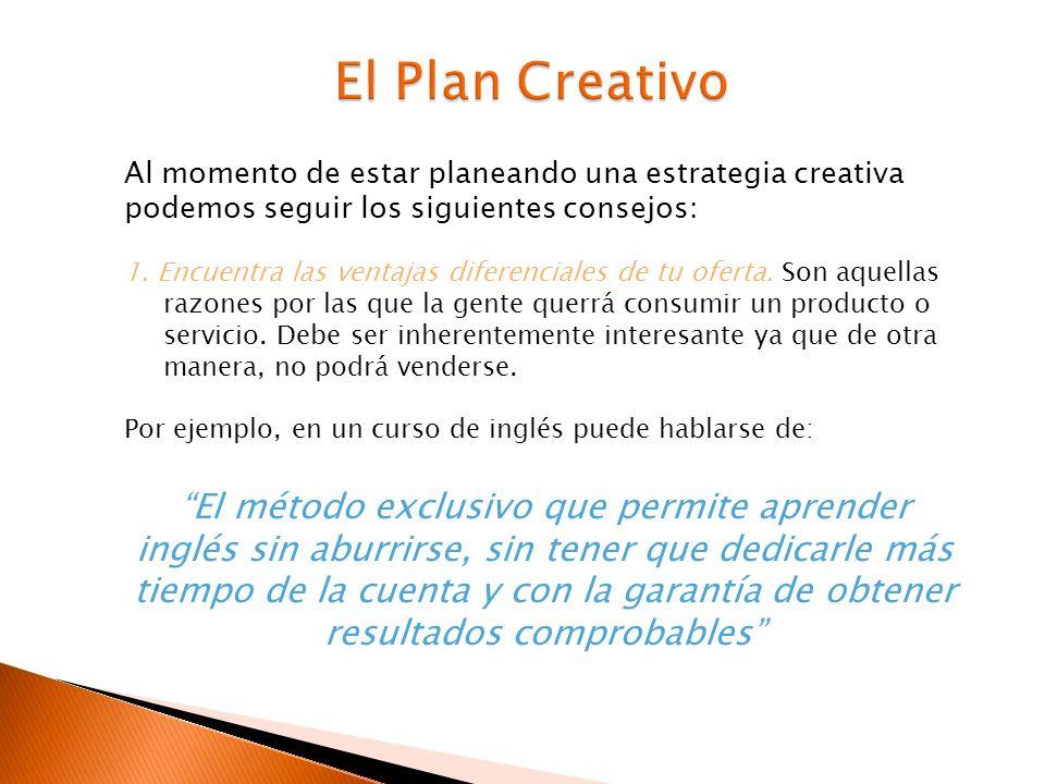 Al momento de estar planeando una estrategia creativa podemos seguir los siguientes consejos: 1. Encuentra las ventajas diferenciales de tu oferta. So