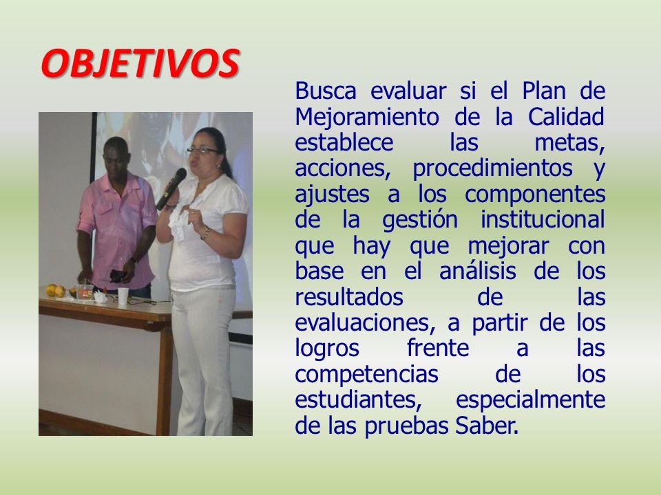 OBJETIVOS Busca evaluar si el Plan de Mejoramiento de la Calidad establece las metas, acciones, procedimientos y ajustes a los componentes de la gesti