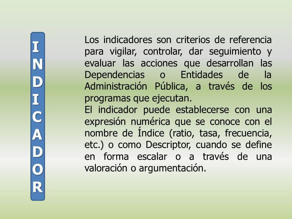 Los indicadores son criterios de referencia para vigilar, controlar, dar seguimiento y evaluar las acciones que desarrollan las Dependencias o Entidad