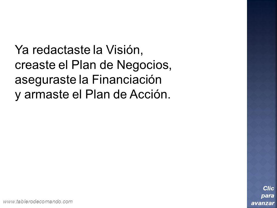 Ya redactaste la Visión, creaste el Plan de Negocios, aseguraste la Financiación y armaste el Plan de Acción. Clic para avanzar www.tablerodecomando.c