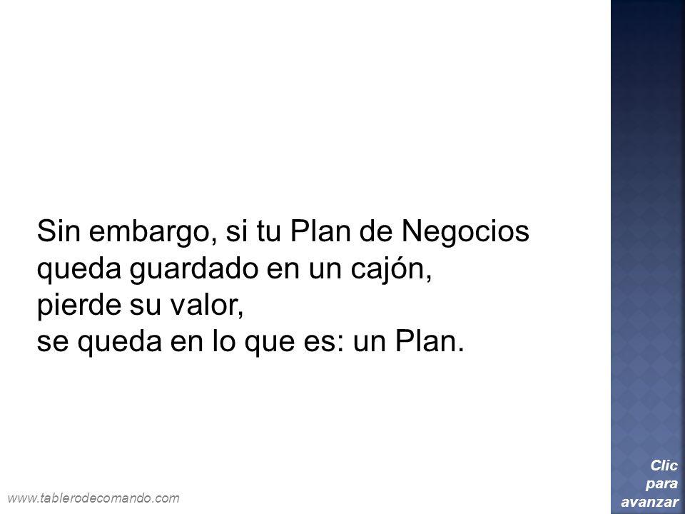 Sin embargo, si tu Plan de Negocios queda guardado en un cajón, pierde su valor, se queda en lo que es: un Plan. Clic para avanzar www.tablerodecomand