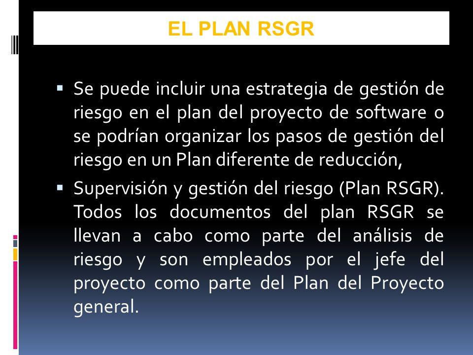 Se puede incluir una estrategia de gestión de riesgo en el plan del proyecto de software o se podrían organizar los pasos de gestión del riesgo en un Plan diferente de reducción, Supervisión y gestión del riesgo (Plan RSGR).