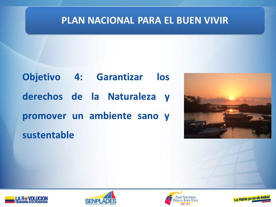 Objetivo 4: Garantizar los derechos de la Naturaleza y promover un ambiente sano y sustentable PLAN NACIONAL PARA EL BUEN VIVIR
