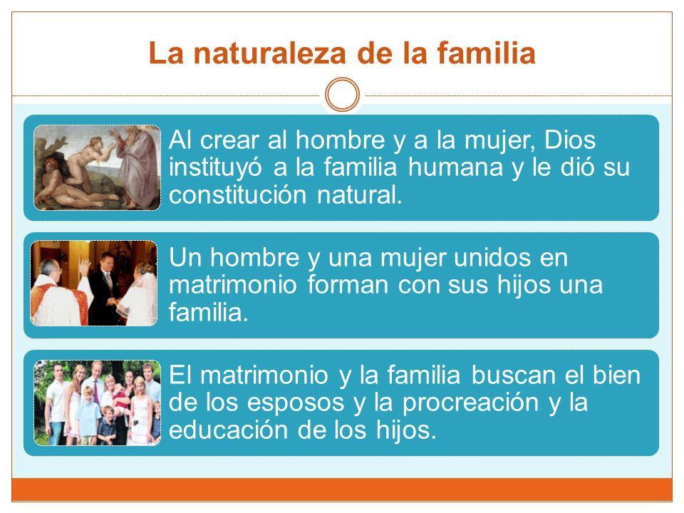 La naturaleza de la familia Al crear al hombre y a la mujer, Dios instituyó a la familia humana y le dió su constitución natural.