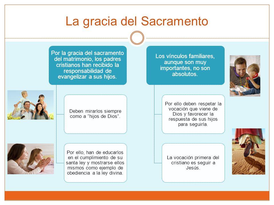 La gracia del Sacramento Por la gracia del sacramento del matrimonio, los padres cristianos han recibido la responsabilidad de evangelizar a sus hijos.