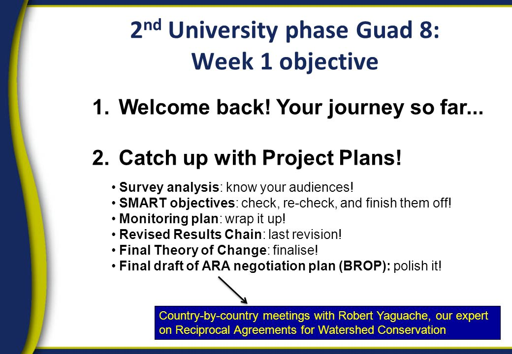 2 nd University phase Guad 8: Week 1 objective 1.Welcome back! Your journey so far... 2.Catch up with Project Plans! Survey analysis: know your audien