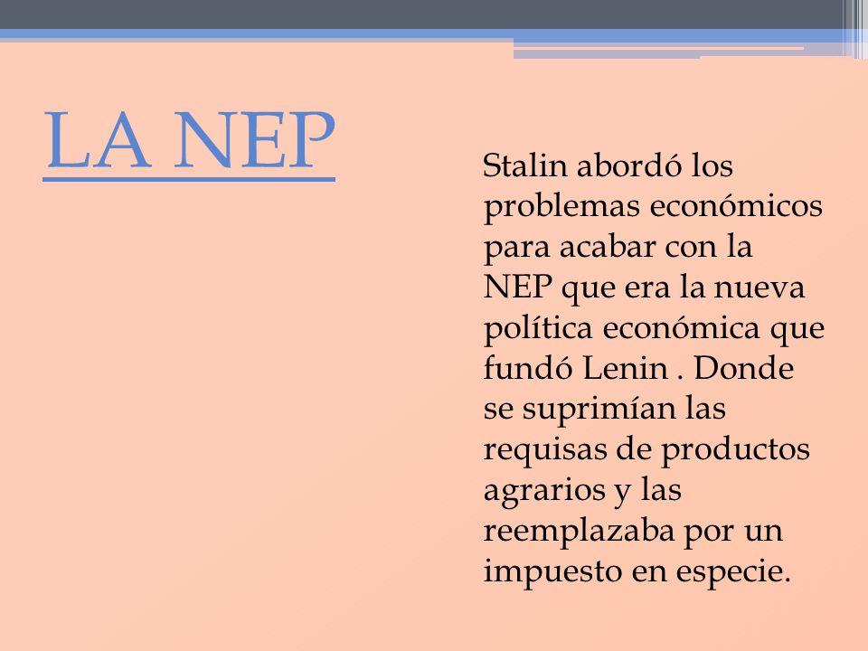 LA NEP Stalin abordó los problemas económicos para acabar con la NEP que era la nueva política económica que fundó Lenin. Donde se suprimían las requi