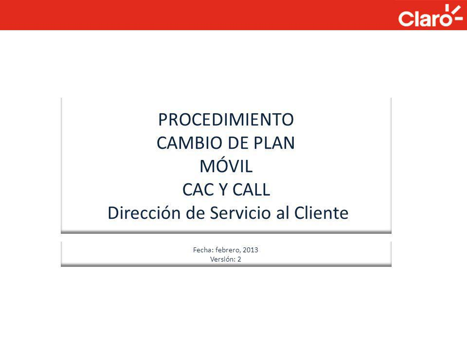PROCEDIMIENTO CAMBIO DE PLAN MÓVIL CAC Y CALL Dirección de Servicio al Cliente Abril 2012 Fecha: febrero, 2013 Versión: 2