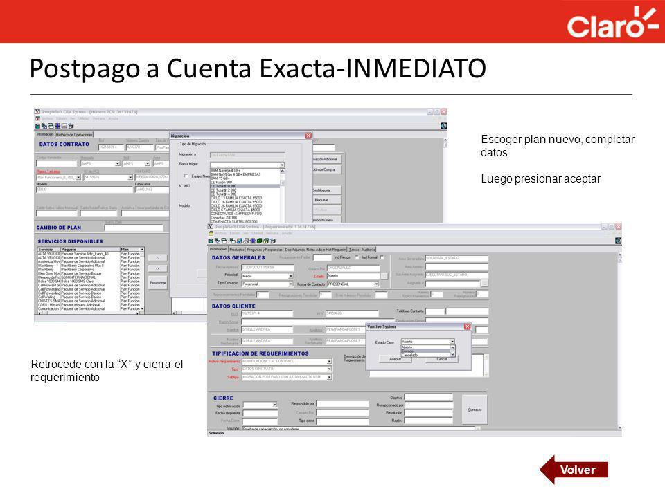 Postpago a Cuenta Exacta-INMEDIATO Volver Escoger plan nuevo, completar datos. Luego presionar aceptar Retrocede con la X y cierra el requerimiento
