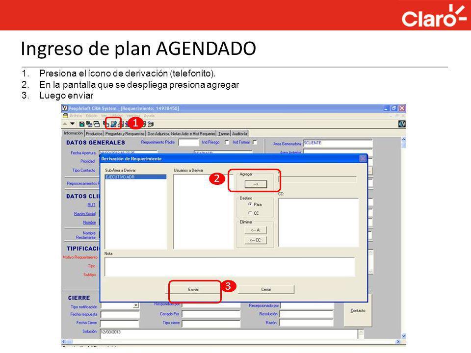 Ingreso de plan AGENDADO 1.Presiona el ícono de derivación (telefonito). 2.En la pantalla que se despliega presiona agregar 3.Luego enviar 1 2 3