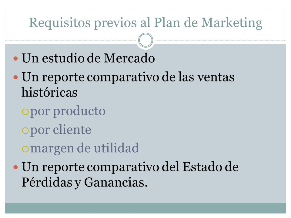 Requisitos previos al Plan de Marketing Un estudio de Mercado Un reporte comparativo de las ventas históricas por producto por cliente margen de utili
