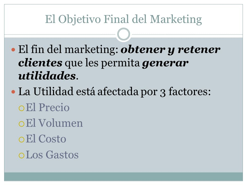 El Objetivo Final del Marketing El fin del marketing: obtener y retener clientes que les permita generar utilidades. La Utilidad está afectada por 3 f
