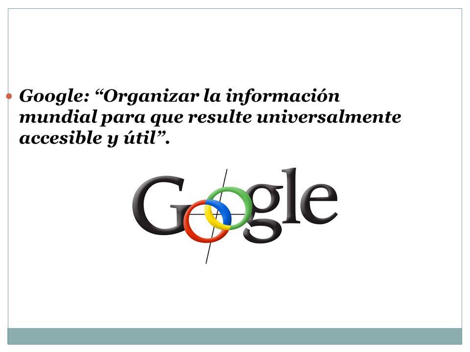 Google: Organizar la información mundial para que resulte universalmente accesible y útil.