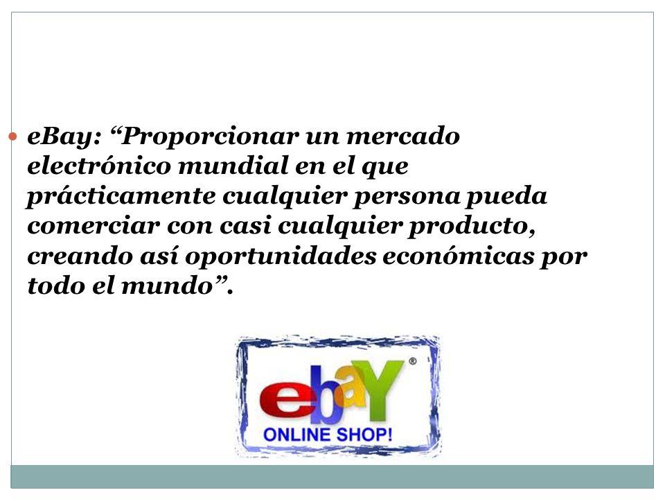 eBay: Proporcionar un mercado electrónico mundial en el que prácticamente cualquier persona pueda comerciar con casi cualquier producto, creando así oportunidades económicas por todo el mundo.