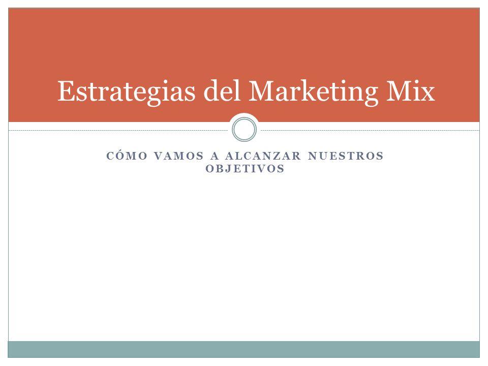 CÓMO VAMOS A ALCANZAR NUESTROS OBJETIVOS Estrategias del Marketing Mix