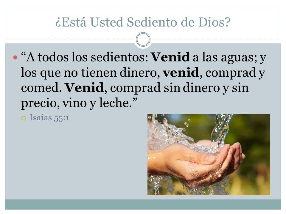¿Está Usted Sediento de Dios? A todos los sedientos: Venid a las aguas; y los que no tienen dinero, venid, comprad y comed. Venid, comprad sin dinero