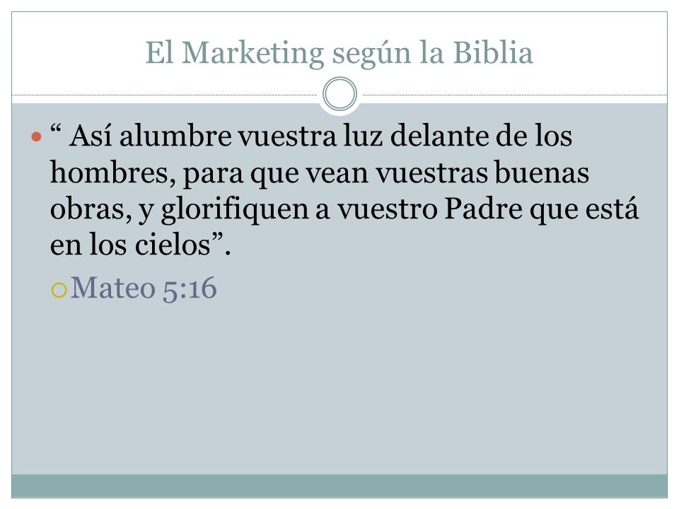 El Marketing según la Biblia Así alumbre vuestra luz delante de los hombres, para que vean vuestras buenas obras, y glorifiquen a vuestro Padre que es