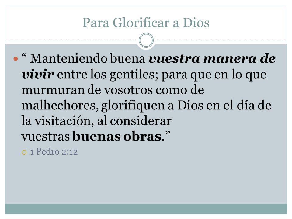 Para Glorificar a Dios Manteniendo buena vuestra manera de vivir entre los gentiles; para que en lo que murmuran de vosotros como de malhechores, glor