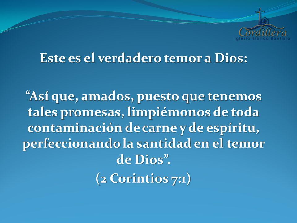 Este es el verdadero temor a Dios: Así que, amados, puesto que tenemos tales promesas, limpiémonos de toda contaminación de carne y de espíritu, perfe