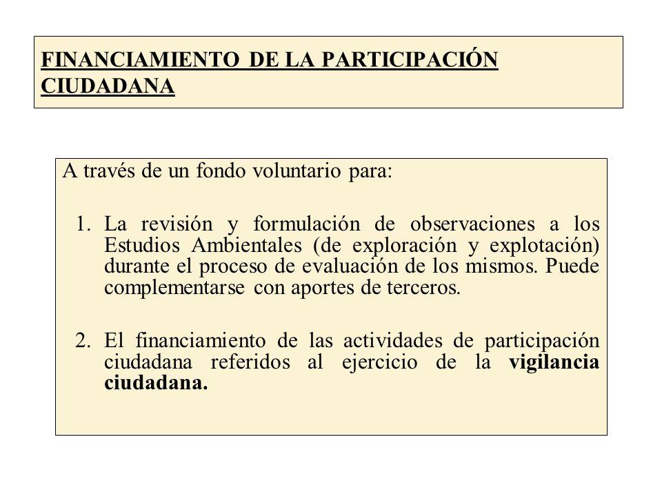 FINANCIAMIENTO DE LA PARTICIPACIÓN CIUDADANA A través de un fondo voluntario para: 1.La revisión y formulación de observaciones a los Estudios Ambientales (de exploración y explotación) durante el proceso de evaluación de los mismos.