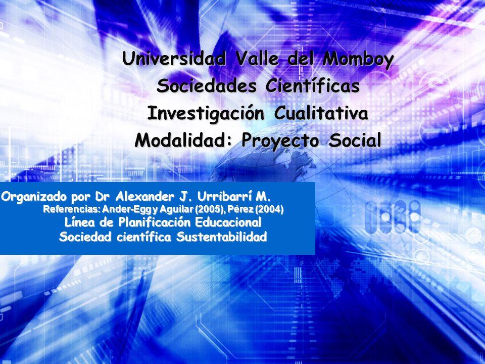 Universidad Valle del Momboy Sociedades Científicas Investigación Cualitativa Modalidad: Proyecto Social Organizado por Dr Alexander J. Urribarrí M. R