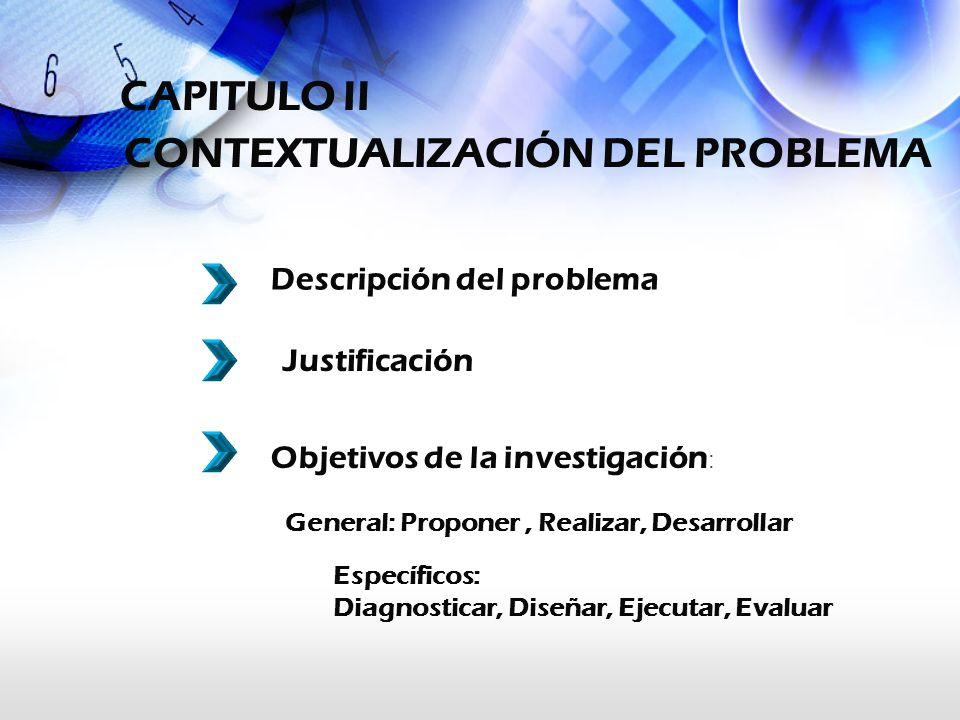 CAPITULO II CONTEXTUALIZACIÓN DEL PROBLEMA Específicos: Diagnosticar, Diseñar, Ejecutar, Evaluar Descripción del problema Justificación Objetivos de l