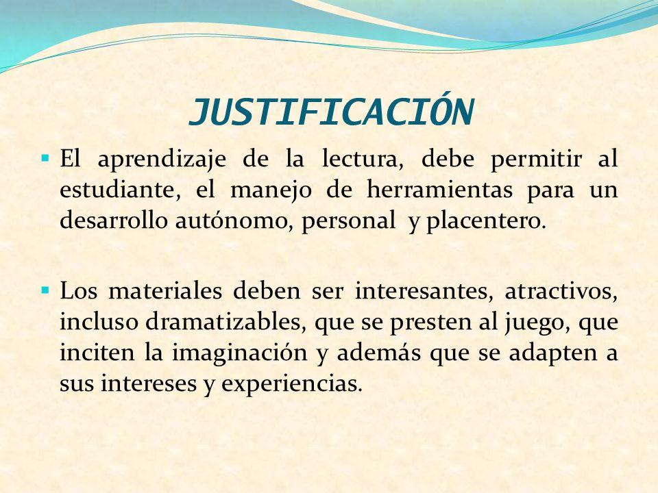 JUSTIFICACIÓN El aprendizaje de la lectura, debe permitir al estudiante, el manejo de herramientas para un desarrollo autónomo, personal y placentero.